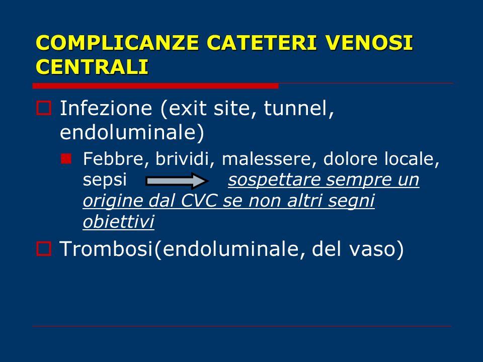 COMPLICANZE CATETERI VENOSI CENTRALI Infezione (exit site, tunnel, endoluminale) Febbre, brividi, malessere, dolore locale, sepsisospettare sempre un