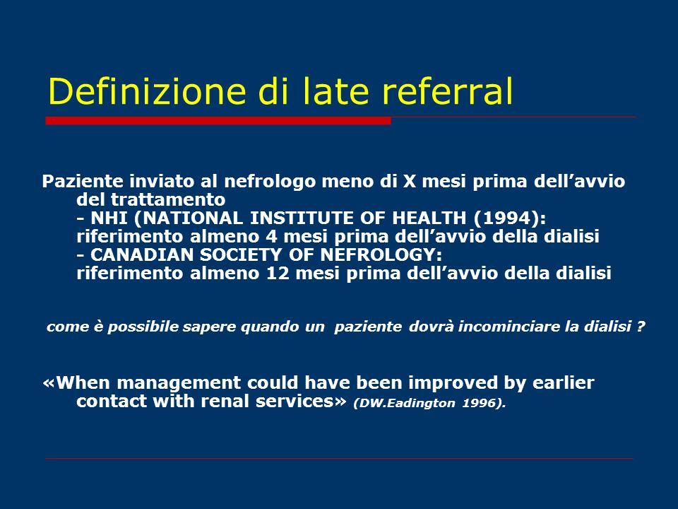 Definizione di late referral Paziente inviato al nefrologo meno di X mesi prima dellavvio del trattamento - NHI (NATIONAL INSTITUTE OF HEALTH (1994):