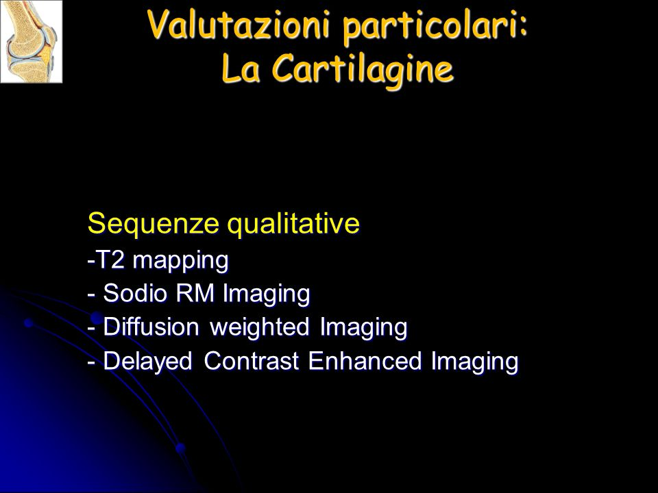 Sequenze qualitative -T2 mapping - Sodio RM Imaging - Diffusion weighted Imaging - Delayed Contrast Enhanced Imaging Valutazioni particolari: La Cartilagine