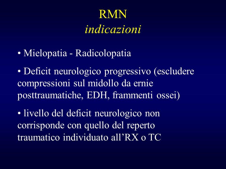 RMN indicazioni Mielopatia - Radicolopatia Deficit neurologico progressivo (escludere compressioni sul midollo da ernie posttraumatiche, EDH, framment