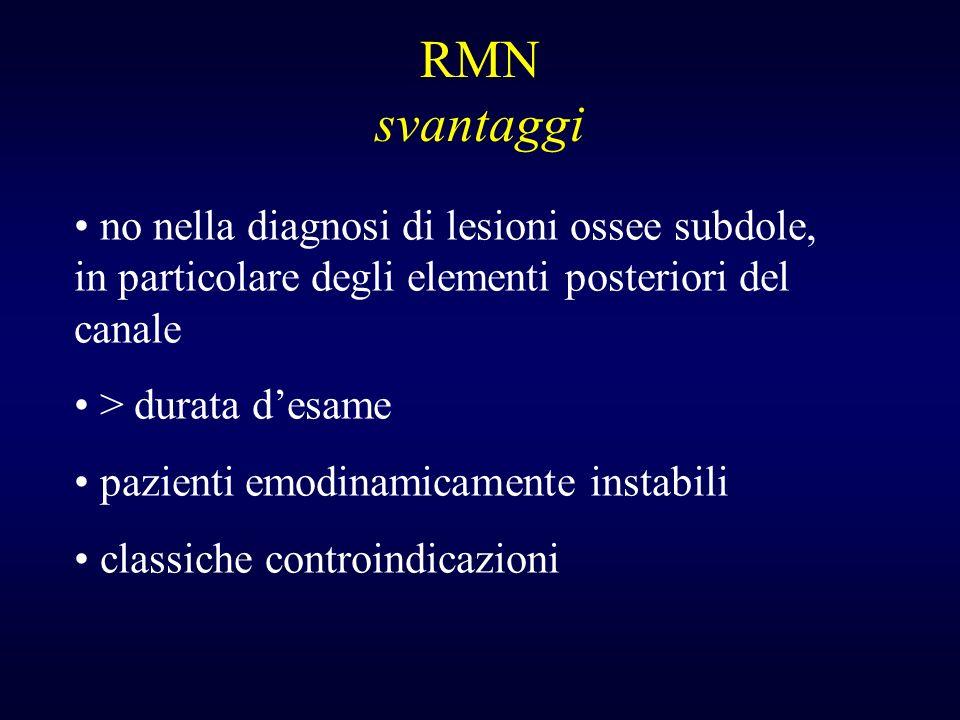 RMN svantaggi no nella diagnosi di lesioni ossee subdole, in particolare degli elementi posteriori del canale > durata desame pazienti emodinamicament