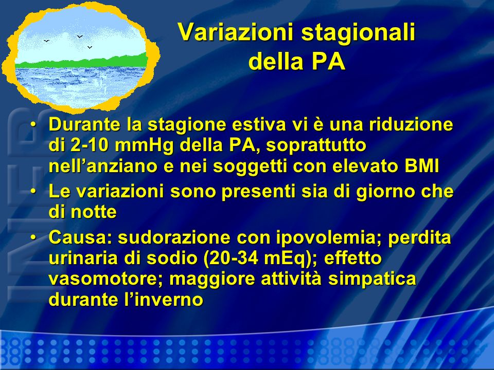 Variazioni stagionali della PA Durante la stagione estiva vi è una riduzione di 2-10 mmHg della PA, soprattutto nellanziano e nei soggetti con elevato BMIDurante la stagione estiva vi è una riduzione di 2-10 mmHg della PA, soprattutto nellanziano e nei soggetti con elevato BMI Le variazioni sono presenti sia di giorno che di notteLe variazioni sono presenti sia di giorno che di notte Causa: sudorazione con ipovolemia; perdita urinaria di sodio (20-34 mEq); effetto vasomotore; maggiore attività simpatica durante linvernoCausa: sudorazione con ipovolemia; perdita urinaria di sodio (20-34 mEq); effetto vasomotore; maggiore attività simpatica durante linverno