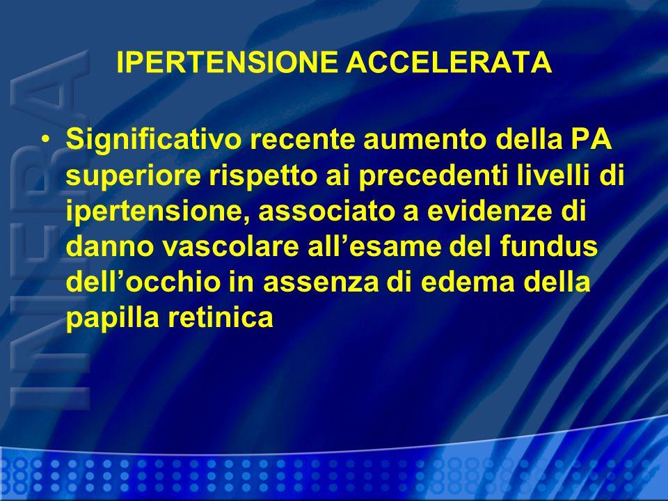IPERTENSIONE ACCELERATA Significativo recente aumento della PA superiore rispetto ai precedenti livelli di ipertensione, associato a evidenze di danno vascolare allesame del fundus dellocchio in assenza di edema della papilla retinica
