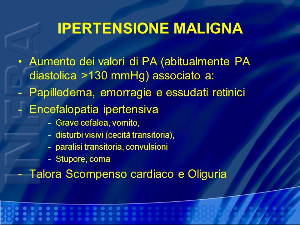 IPERTENSIONE MALIGNA Aumento dei valori di PA (abitualmente PA diastolica >130 mmHg) associato a: -Papilledema, emorragie e essudati retinici -Encefalopatia ipertensiva -Grave cefalea, vomito, -disturbi visivi (cecità transitoria), -paralisi transitoria, convulsioni -Stupore, coma -Talora Scompenso cardiaco e Oliguria