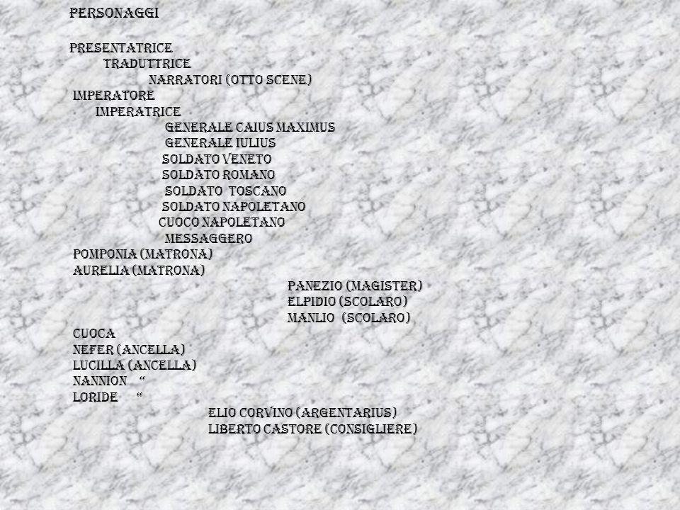 PERSONAGGI PRESENTATRICE TRADUTTRICE NARRATORI (OTTO SCENE) IMPERATORE IMPERATRICE GENERALE CAIUS MAXIMUS GENERALE IULIUS SOLDATO VENETO SOLDATO ROMANO SOLDATO TOSCANO SOLDATO NAPOLETANO CUOCO NAPOLETANO MESSAGGERO POMPONIA (matrona) AURELIA (matrona) PANEZIO (magister) ELPIDIO (scolaro) MANLIO (scolaro) CUOCA NEFER (ancella) LUCILLA (ancella) NANNION LORIDE ELIO CORVINO (argentarius) LIBERTO CASTORE (consigliere)