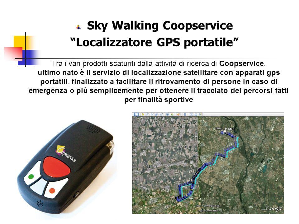 Sky Walking Coopservice Localizzatore GPS portatile Tra i vari prodotti scaturiti dalla attività di ricerca di Coopservice, ultimo nato è il servizio di localizzazione satellitare con apparati gps portatili, finalizzato a facilitare il ritrovamento di persone in caso di emergenza o più semplicemente per ottenere il tracciato dei percorsi fatti per finalità sportive