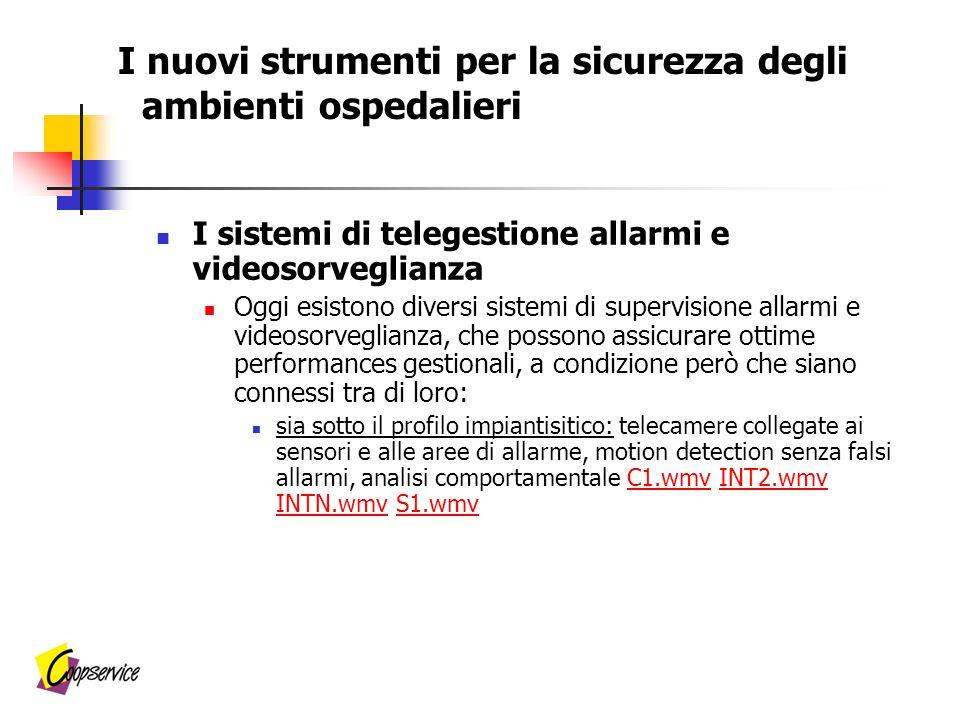 I sistemi di telegestione allarmi e videosorveglianza Oggi esistono diversi sistemi di supervisione allarmi e videosorveglianza, che possono assicurare ottime performances gestionali, a condizione però che siano connessi tra di loro: sia sotto il profilo impiantisitico: telecamere collegate ai sensori e alle aree di allarme, motion detection senza falsi allarmi, analisi comportamentale C1.wmv INT2.wmv INTN.wmv S1.wmvC1.wmvINT2.wmv INTN.wmvS1.wmv I nuovi strumenti per la sicurezza degli ambienti ospedalieri