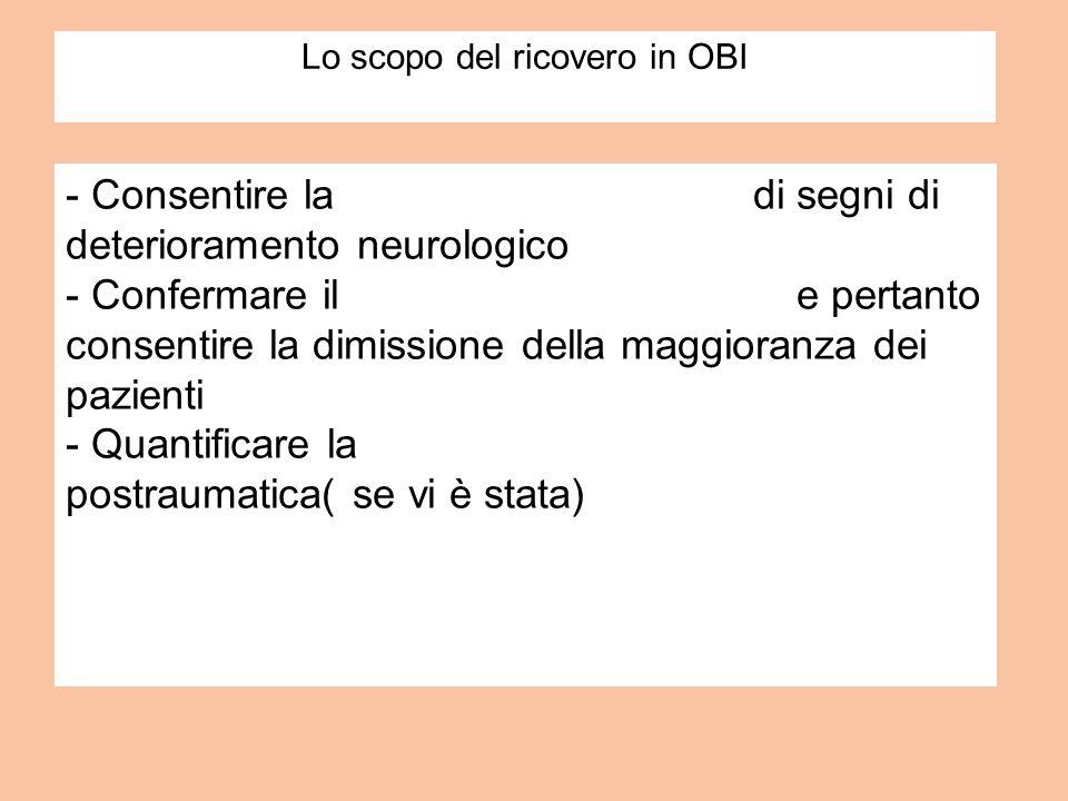 Lo scopo del ricovero in OBI - Consentire la pronta identificazione di segni di deterioramento neurologico - Confermare il recupero soddisfacente e pe