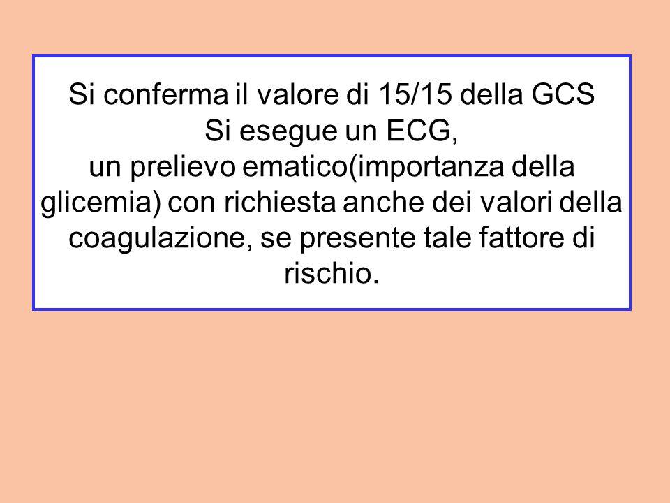 Si conferma il valore di 15/15 della GCS Si esegue un ECG, un prelievo ematico(importanza della glicemia) con richiesta anche dei valori della coagula