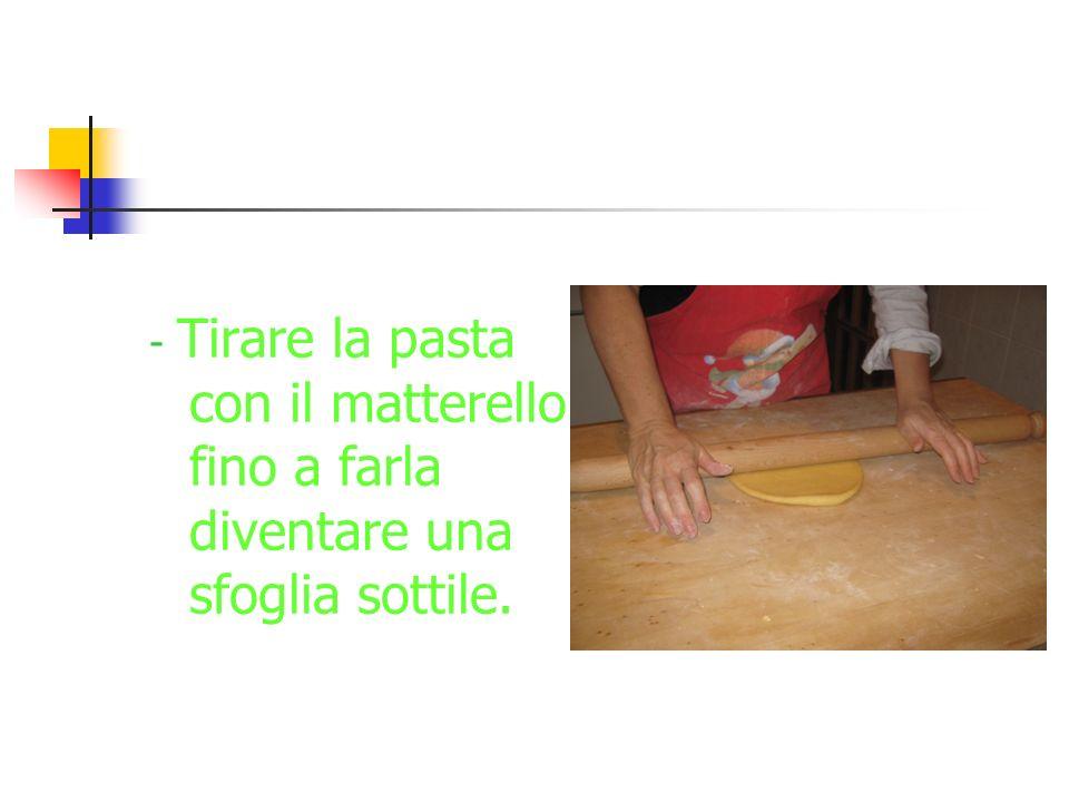 ciao - Tirare la pasta con il matterello fino a farla diventare una sfoglia sottile.