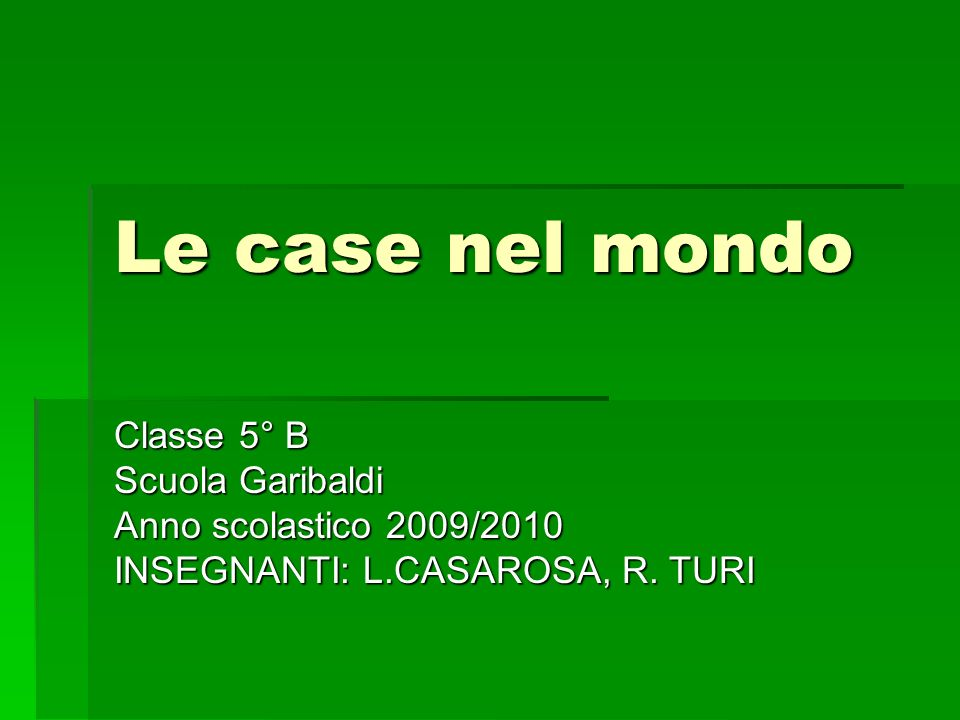 Le case nel mondo Classe 5° B Scuola Garibaldi Anno scolastico 2009/2010 INSEGNANTI: L.CASAROSA, R. TURI