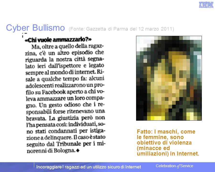 Incoraggiare I ragazzi ad un utilizzo sicuro di Internet Celebration of Service Cyber Bullismo (Fonte: Gazzetta di Parma del 12 marzo 2011) Fatto: I m