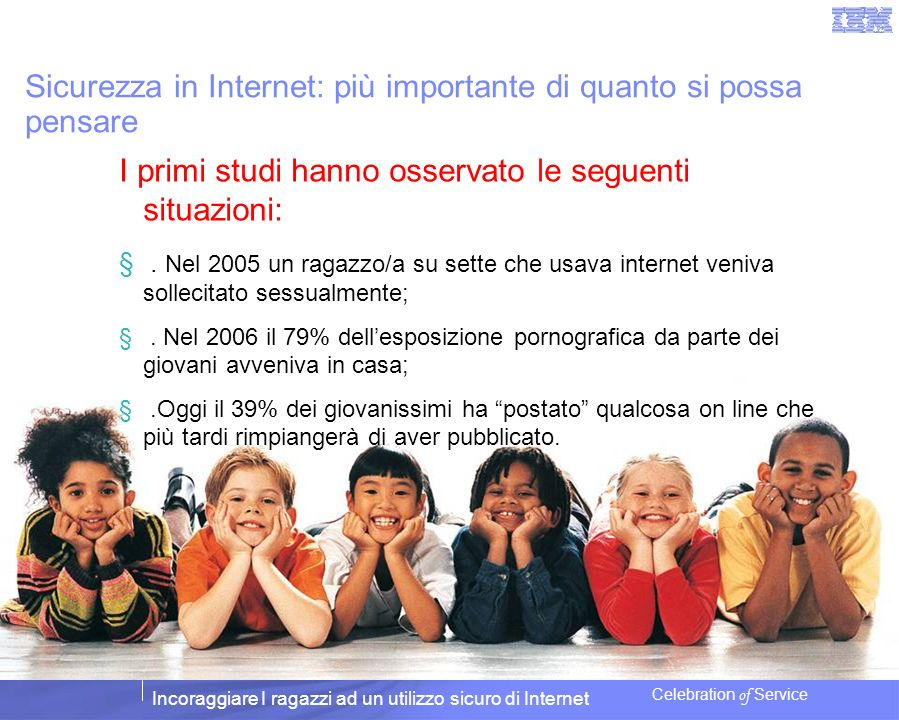 Incoraggiare I ragazzi ad un utilizzo sicuro di Internet Celebration of Service Che cosa fare per salvaguardare i ragazzi IL FATTO: non è richiesta alcuna particolare conoscenza per garantire la sicurezza in internet.