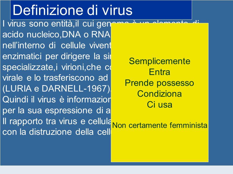 I virus sono entità,il cui genoma è un elemento di acido nucleico,DNA o RNA,tali che si riproducono nellinterno di cellule viventi usandone i sistemi