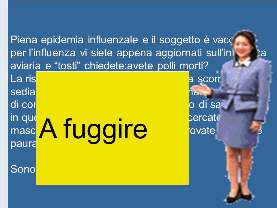 Piena epidemia influenzale e il soggetto è vaccinato per linfluenza vi siete appena aggiornati sullinfluenza aviaria e tosti chiedete:avete polli mort