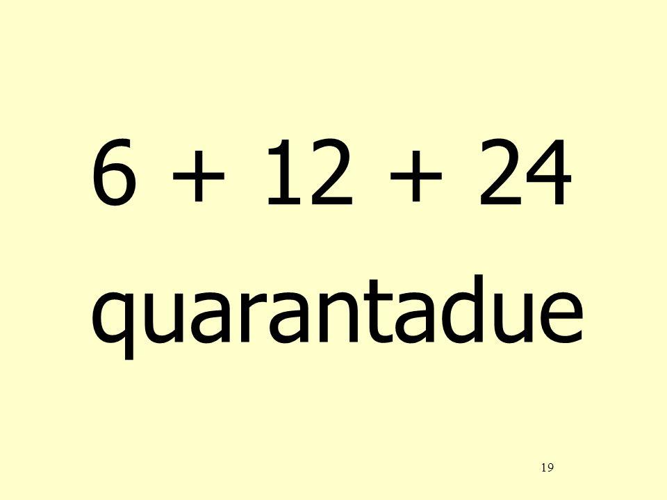 19 6 + 12 + 24 quarantadue