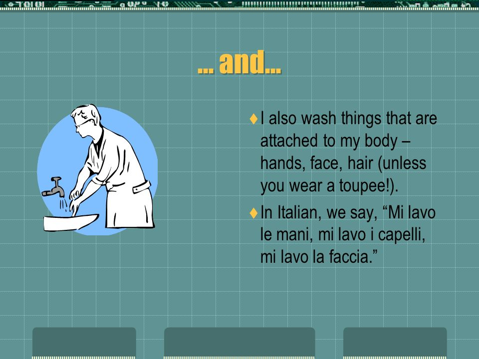 … and… I also wash things that are attached to my body – hands, face, hair (unless you wear a toupee!).