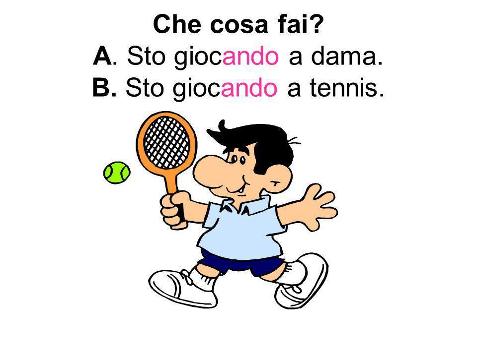 Che cosa fai? A. Sto giocando a dama. B. Sto giocando a tennis.