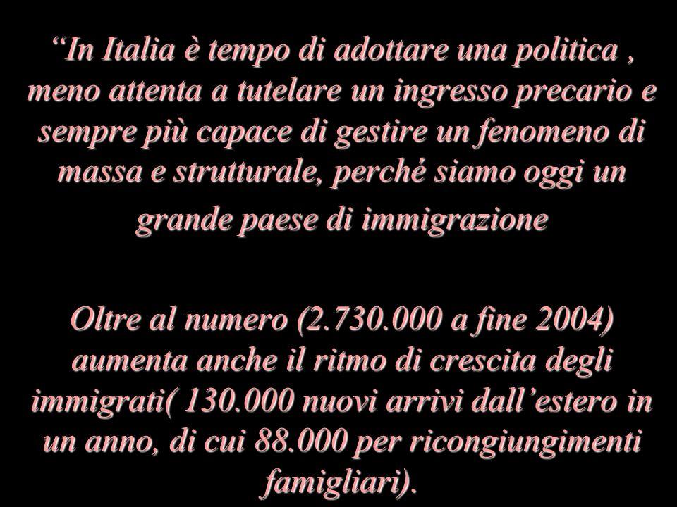 In Italia è tempo di adottare una politica, meno attenta a tutelare un ingresso precario e sempre più capace di gestire un fenomeno di massa e strutturale, perché siamo oggi un grande paese di immigrazione Oltre al numero (2.730.000 a fine 2004) aumenta anche il ritmo di crescita degli immigrati( 130.000 nuovi arrivi dallestero in un anno, di cui 88.000 per ricongiungimenti famigliari).