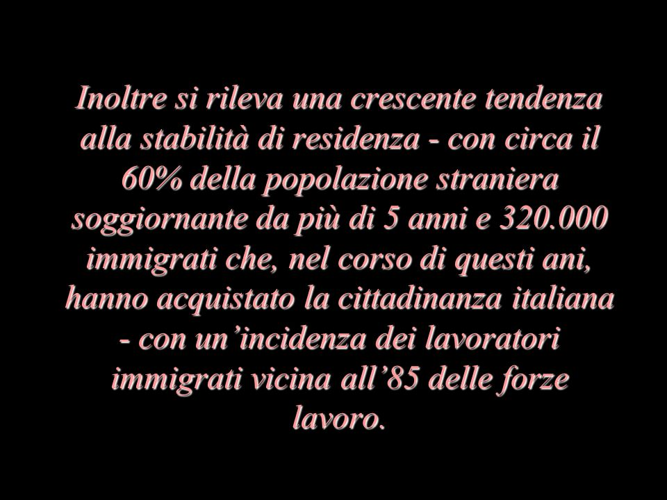 Inoltre si rileva una crescente tendenza alla stabilità di residenza - con circa il 60% della popolazione straniera soggiornante da più di 5 anni e 320.000 immigrati che, nel corso di questi ani, hanno acquistato la cittadinanza italiana - con unincidenza dei lavoratori immigrati vicina all85 delle forze lavoro.