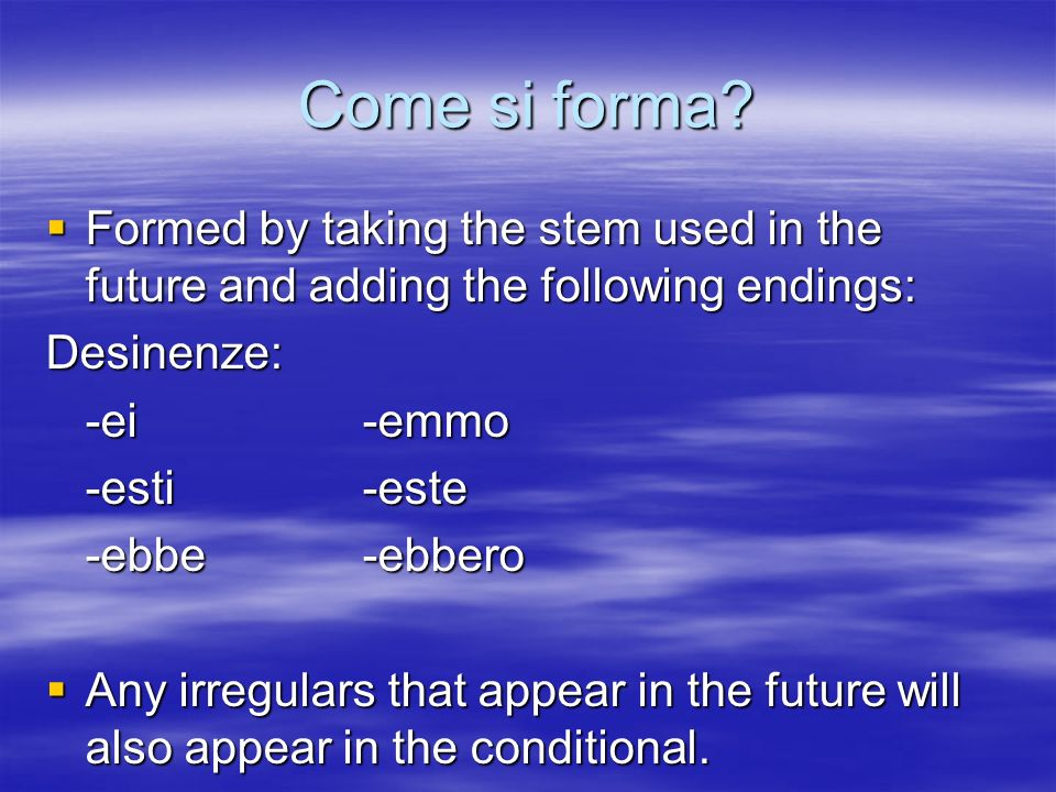 Come si forma? Formed by taking the stem used in the future and adding the following endings: Formed by taking the stem used in the future and adding