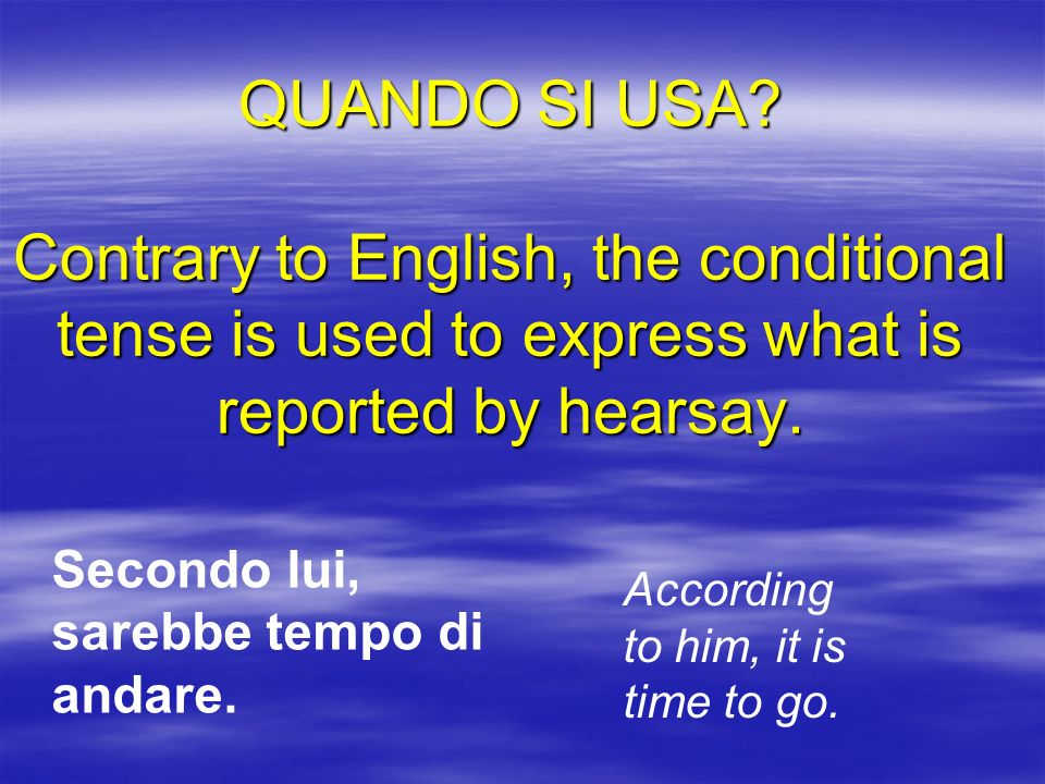 QUANDO SI USA? Contrary to English, the conditional tense is used to express what is reported by hearsay. Secondo lui, sarebbe tempo di andare. Accord