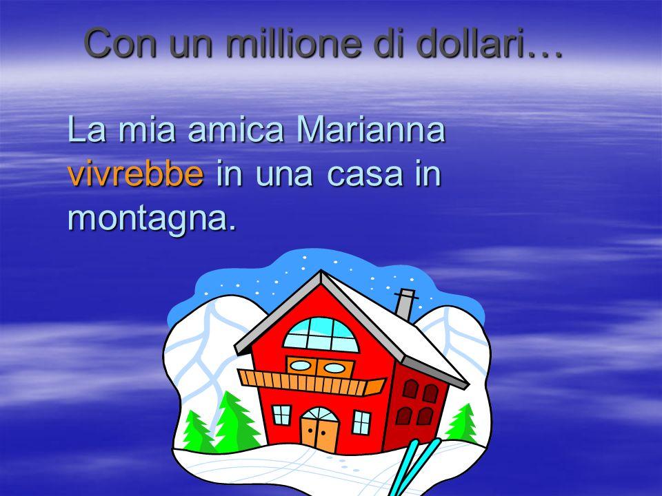 La mia amica Marianna vivrebbe in una casa in montagna. Con un millione di dollari…