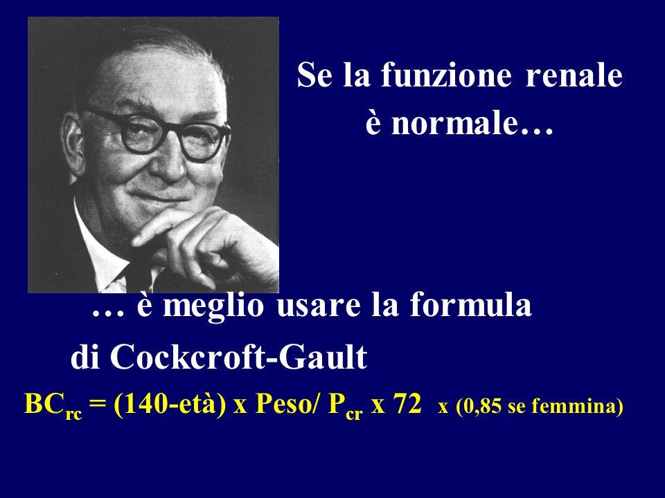 Se la funzione renale è normale… … è meglio usare la formula di Cockcroft-Gault BC rc = (140-età) x Peso/ P cr x 72 x (0,85 se femmina)