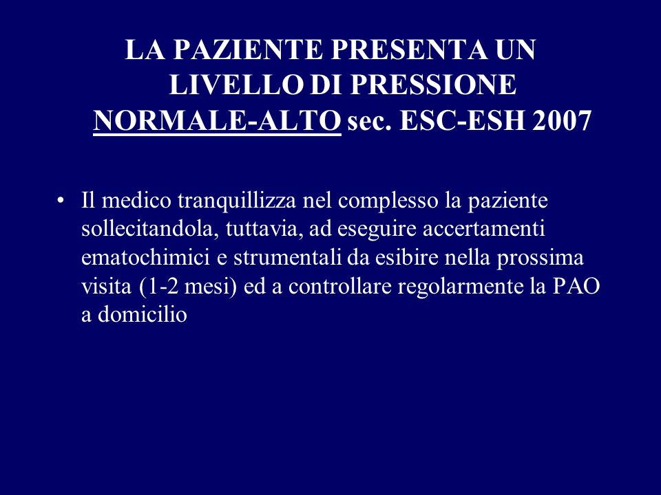 LA PAZIENTE PRESENTA UN LIVELLO DI PRESSIONE NORMALE-ALTO sec. ESC-ESH 2007 Il medico tranquillizza nel complesso la paziente sollecitandola, tuttavia