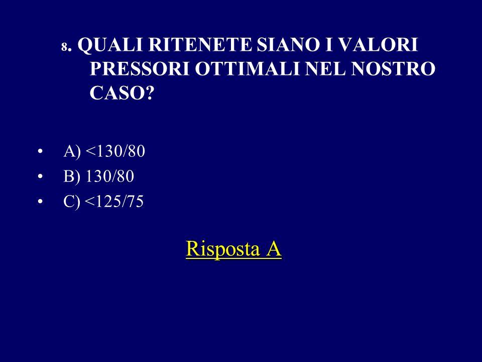 8. QUALI RITENETE SIANO I VALORI PRESSORI OTTIMALI NEL NOSTRO CASO? A) <130/80 B) 130/80 C) <125/75 Risposta A
