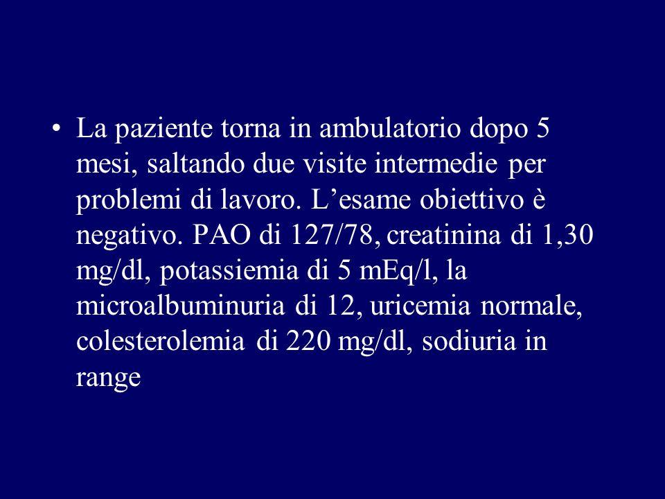 La paziente torna in ambulatorio dopo 5 mesi, saltando due visite intermedie per problemi di lavoro. Lesame obiettivo è negativo. PAO di 127/78, creat