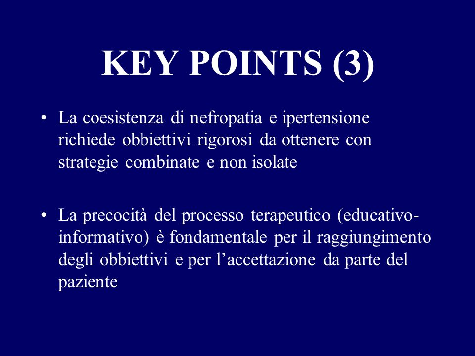 KEY POINTS (3) La coesistenza di nefropatia e ipertensione richiede obbiettivi rigorosi da ottenere con strategie combinate e non isolate La precocità