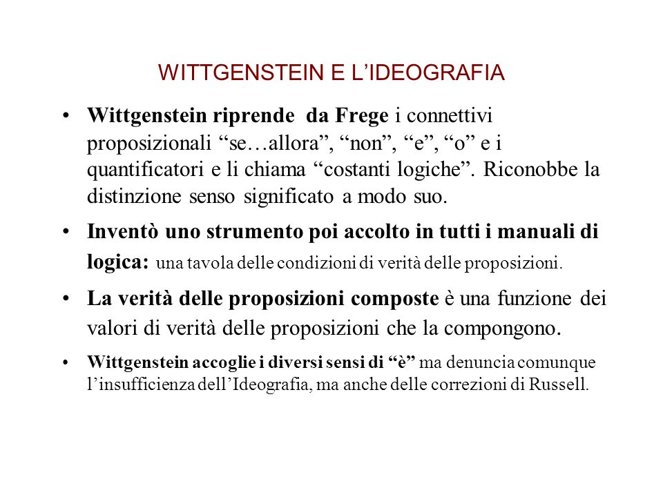 WITTGENSTEIN E LIDEOGRAFIA Wittgenstein riprende da Frege i connettivi proposizionali se…allora, non, e, o e i quantificatori e li chiama costanti logiche.