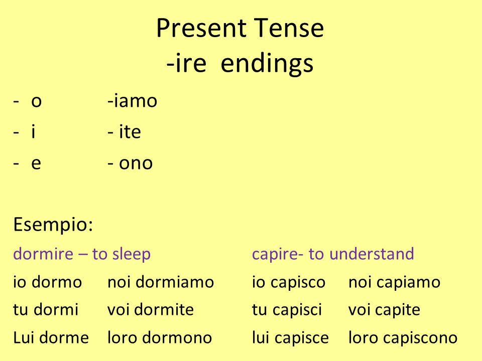 Present Tense -ire endings -o-iamo -i- ite -e- ono Esempio: dormire – to sleepcapire- to understand io dormonoi dormiamoio capisconoi capiamo tu dormi