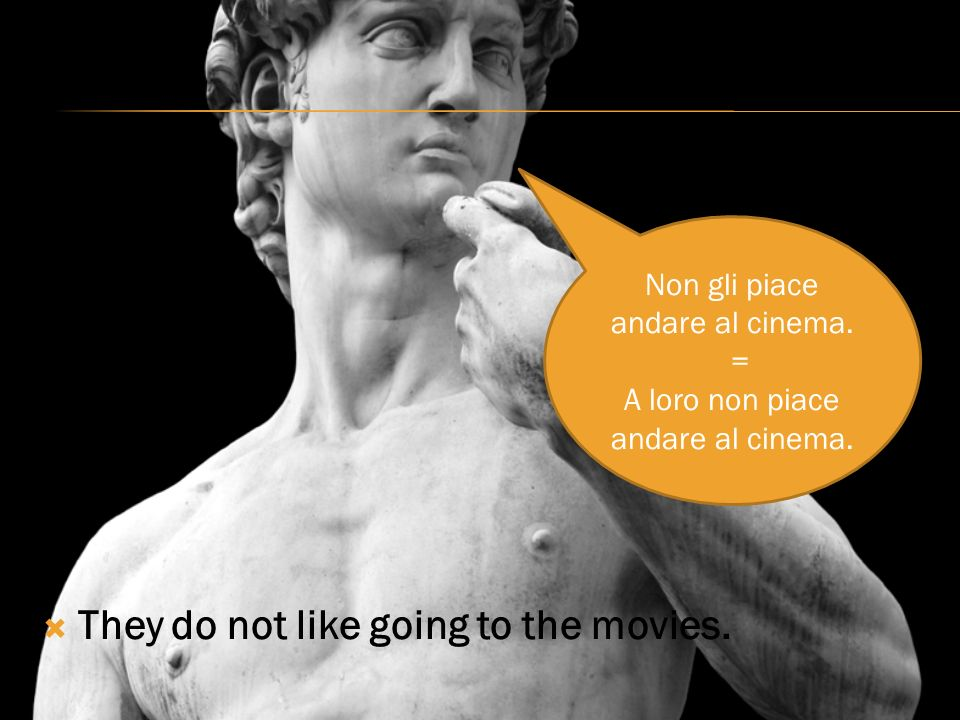 They do not like going to the movies. Non gli piace andare al cinema.