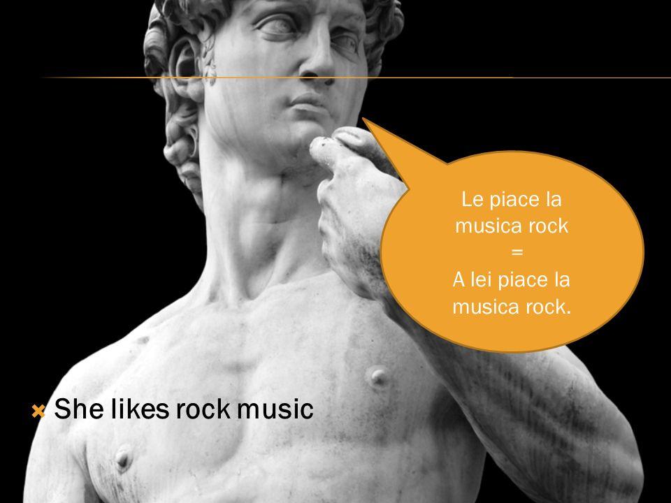 She likes rock music Le piace la musica rock = A lei piace la musica rock.