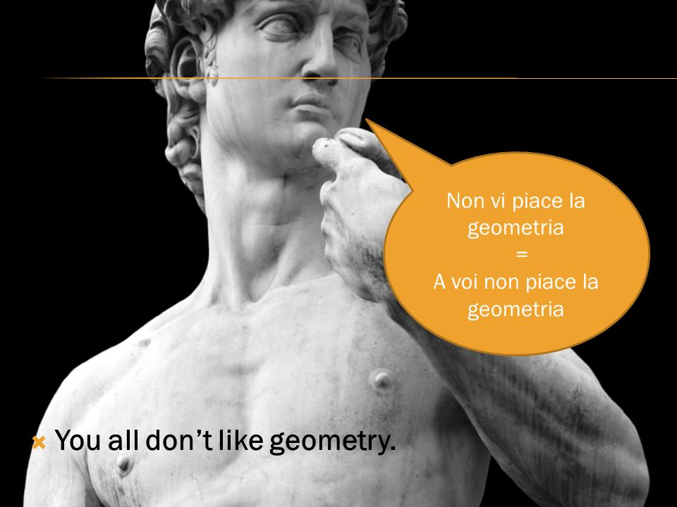 You all dont like geometry. Non vi piace la geometria = A voi non piace la geometria