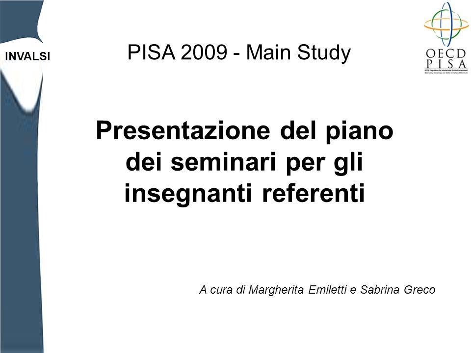 INVALSI PISA 2009 - Main Study Presentazione del piano dei seminari per gli insegnanti referenti A cura di Margherita Emiletti e Sabrina Greco