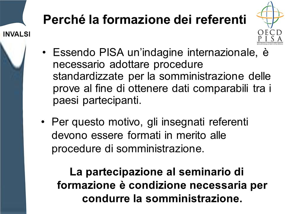 INVALSI Perché la formazione dei referenti Essendo PISA unindagine internazionale, è necessario adottare procedure standardizzate per la somministrazione delle prove al fine di ottenere dati comparabili tra i paesi partecipanti.