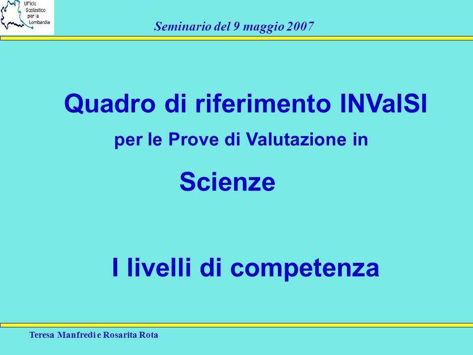 Teresa Manfredi e Rosarita Rota Seminario del 9 maggio 2007 Quadro di riferimento INValSI per le Prove di Valutazione in Scienze I livelli di competen
