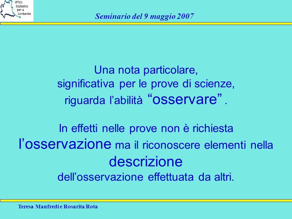 Teresa Manfredi e Rosarita Rota Seminario del 9 maggio 2007 Una nota particolare, significativa per le prove di scienze, riguarda labilità osservare.