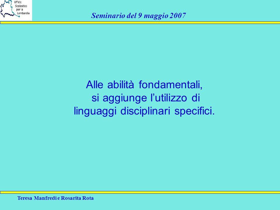 Teresa Manfredi e Rosarita Rota Seminario del 9 maggio 2007 Alle abilità fondamentali, si aggiunge lutilizzo di linguaggi disciplinari specifici.