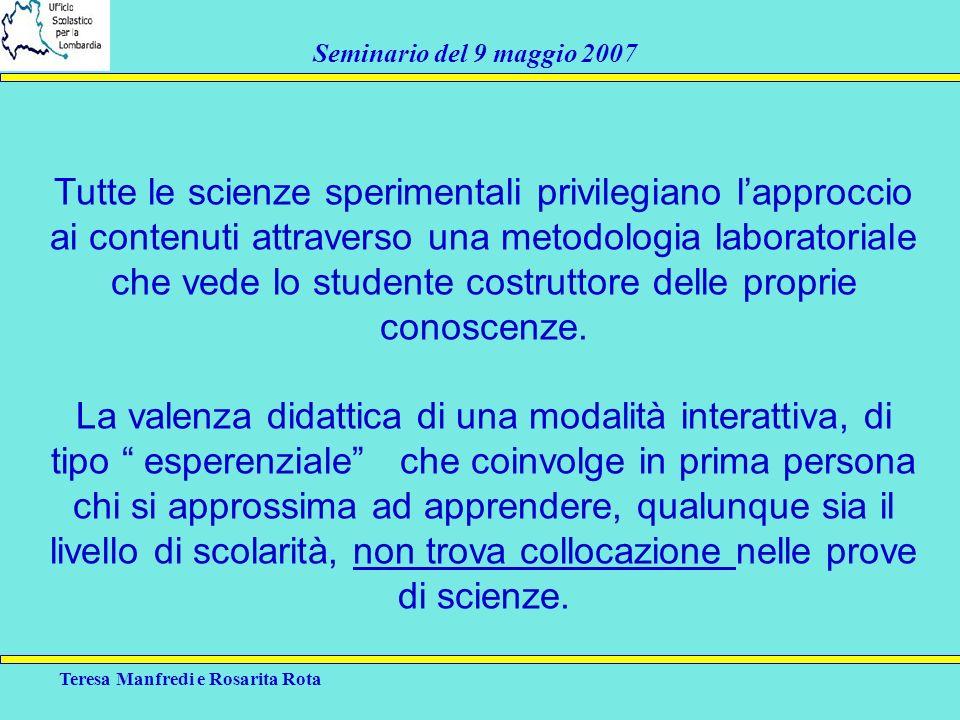 Teresa Manfredi e Rosarita Rota Seminario del 9 maggio 2007 Tutte le scienze sperimentali privilegiano lapproccio ai contenuti attraverso una metodolo