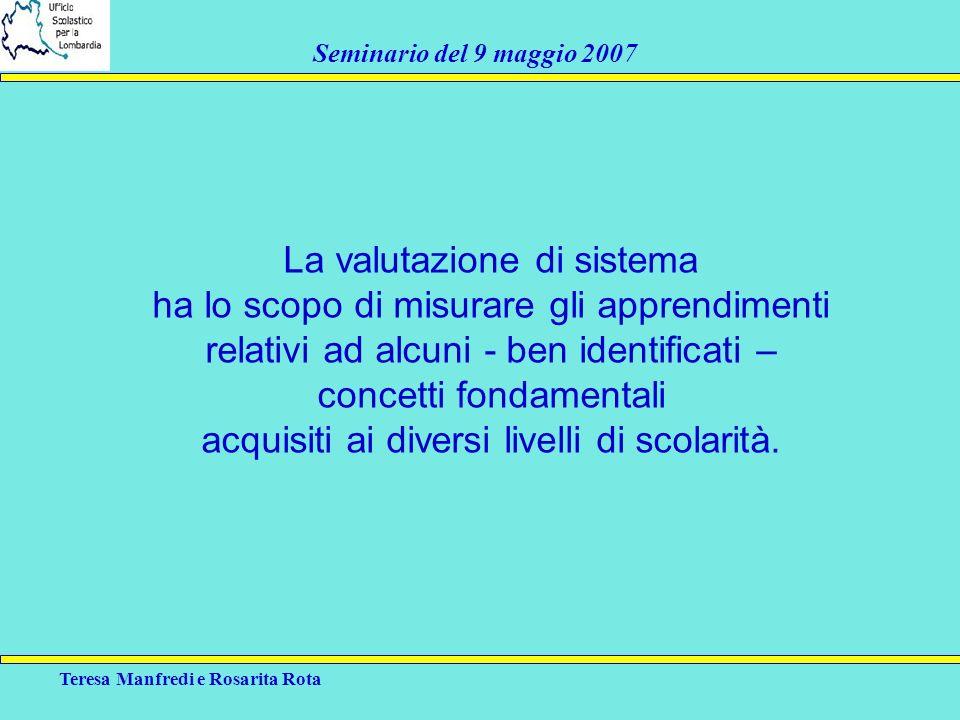 Teresa Manfredi e Rosarita Rota Seminario del 9 maggio 2007 La valutazione di sistema ha lo scopo di misurare gli apprendimenti relativi ad alcuni - b