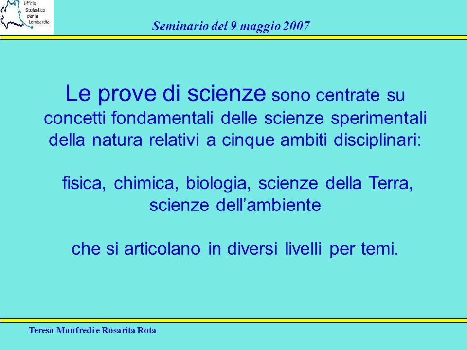 Teresa Manfredi e Rosarita Rota Seminario del 9 maggio 2007 Le prove di scienze sono centrate su concetti fondamentali delle scienze sperimentali dell