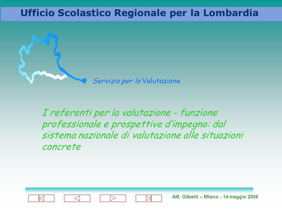 AM. Gilberti – Milano - 14 maggio 2009 Ufficio Scolastico Regionale per la Lombardia Servizio per la Valutazione I referenti per la valutazione - funz