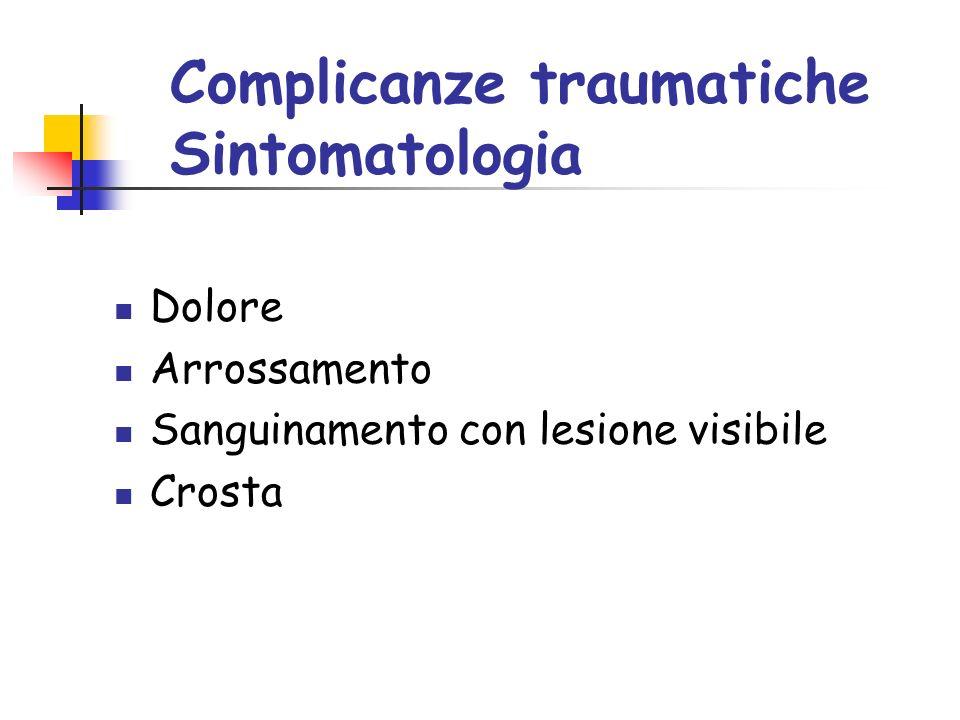 Complicanze traumatiche Sintomatologia Dolore Arrossamento Sanguinamento con lesione visibile Crosta