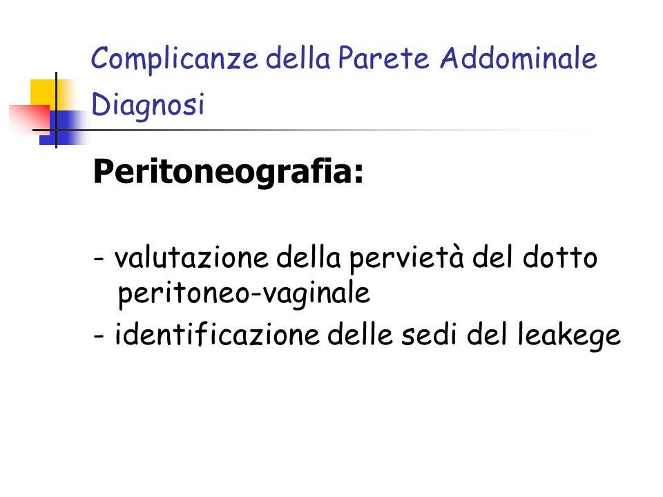 Complicanze della Parete Addominale Diagnosi Peritoneografia: - valutazione della pervietà del dotto peritoneo-vaginale - identificazione delle sedi del leakege