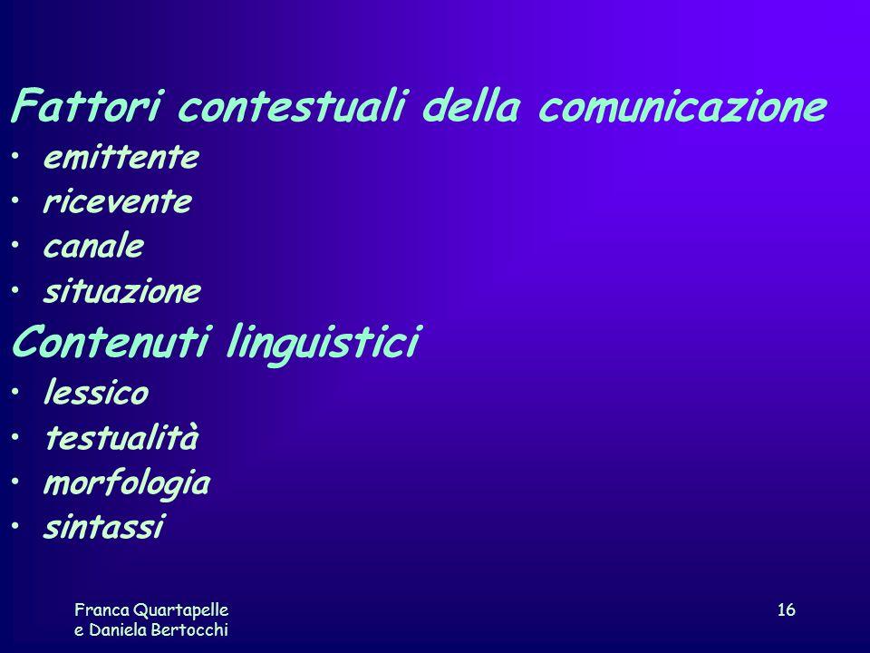 Franca Quartapelle e Daniela Bertocchi 16 Fattori contestuali della comunicazione emittente ricevente canale situazione Contenuti linguistici lessico