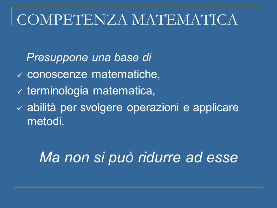COMPETENZA MATEMATICA Presuppone una base di conoscenze matematiche, terminologia matematica, abilità per svolgere operazioni e applicare metodi. Ma n